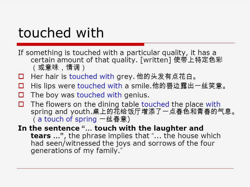 touched with If something is touched with a particular quality, it has a certain amount of that quality. [written] 使带上特定色彩(或意味,情调)